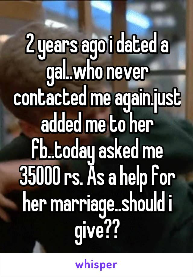 2 years ago i dated a gal..who never contacted me again.just added me to her fb..today asked me 35000 rs. As a help for her marriage..should i give??