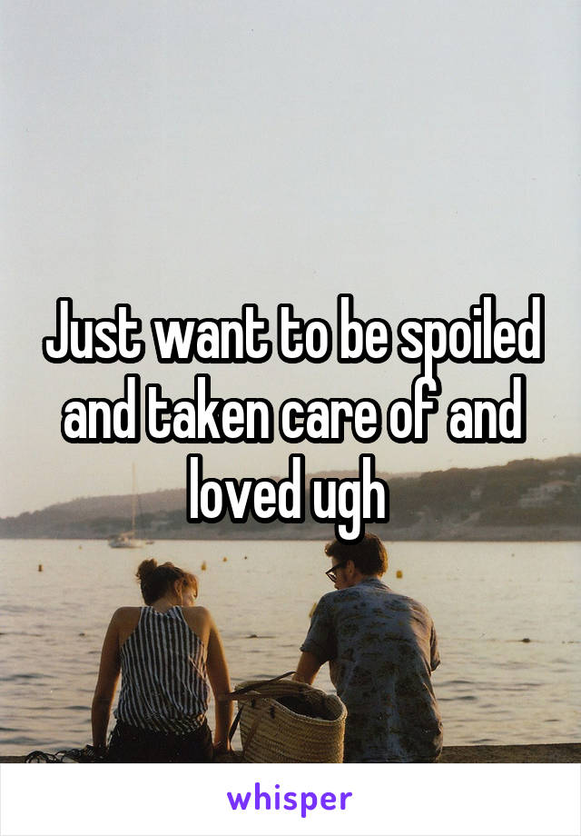 Just want to be spoiled and taken care of and loved ugh