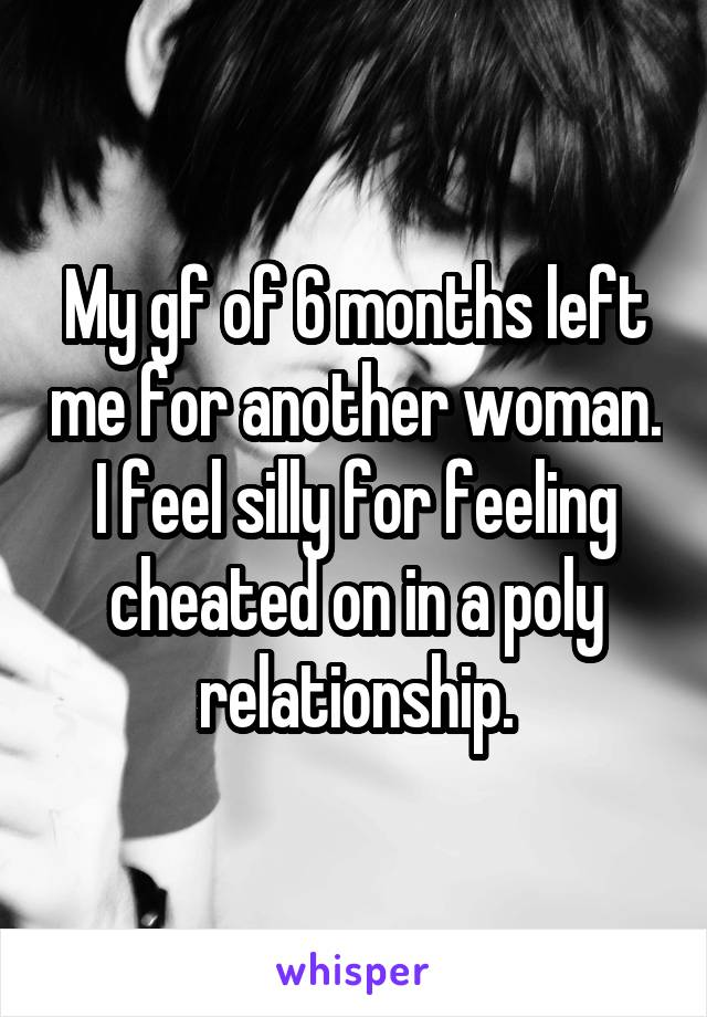 My gf of 6 months left me for another woman. I feel silly for feeling cheated on in a poly relationship.