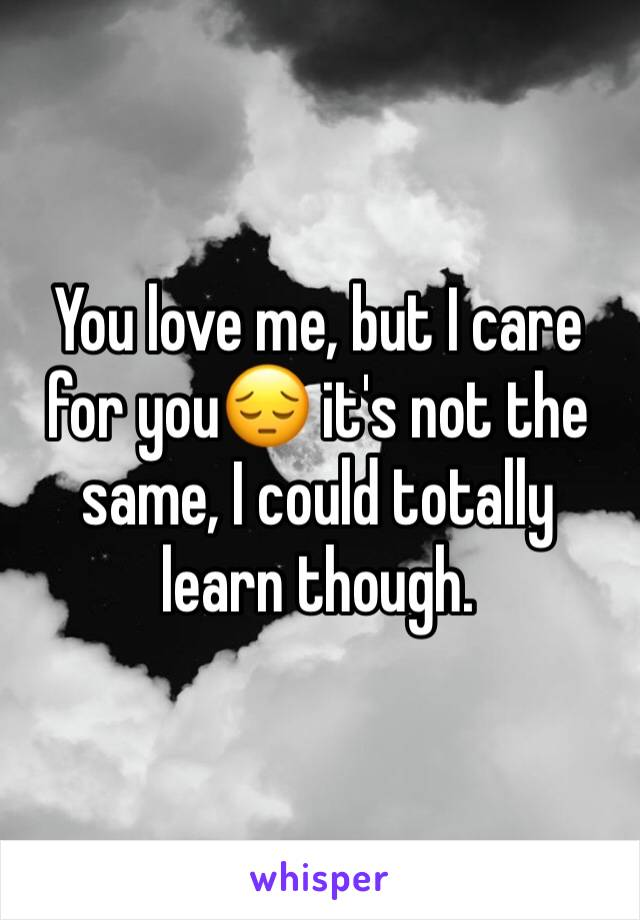 You love me, but I care for you😔 it's not the same, I could totally learn though.