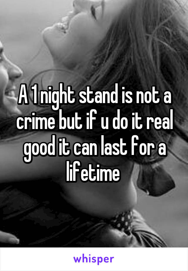 A 1 night stand is not a crime but if u do it real good it can last for a lifetime