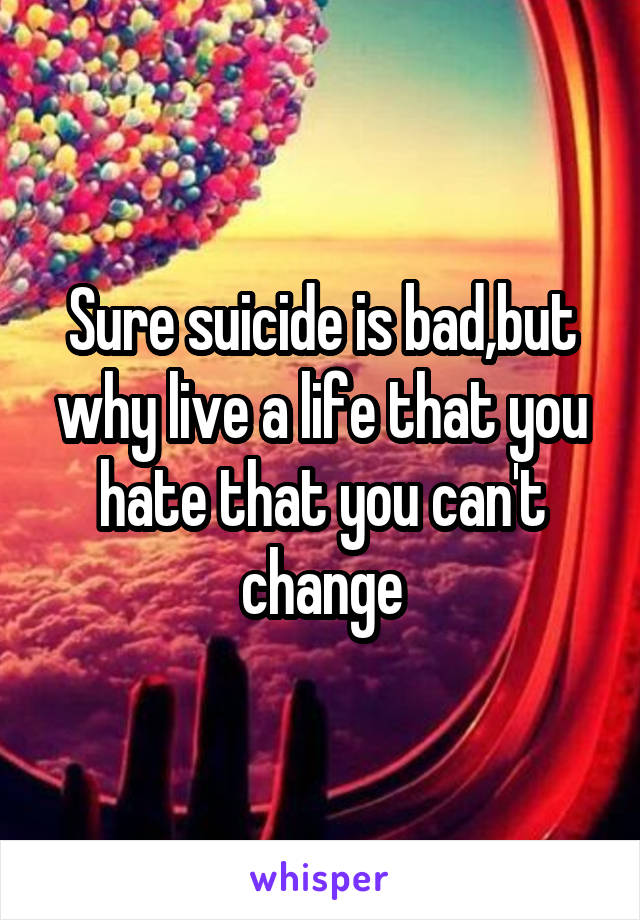 Sure suicide is bad,but why live a life that you hate that you can't change