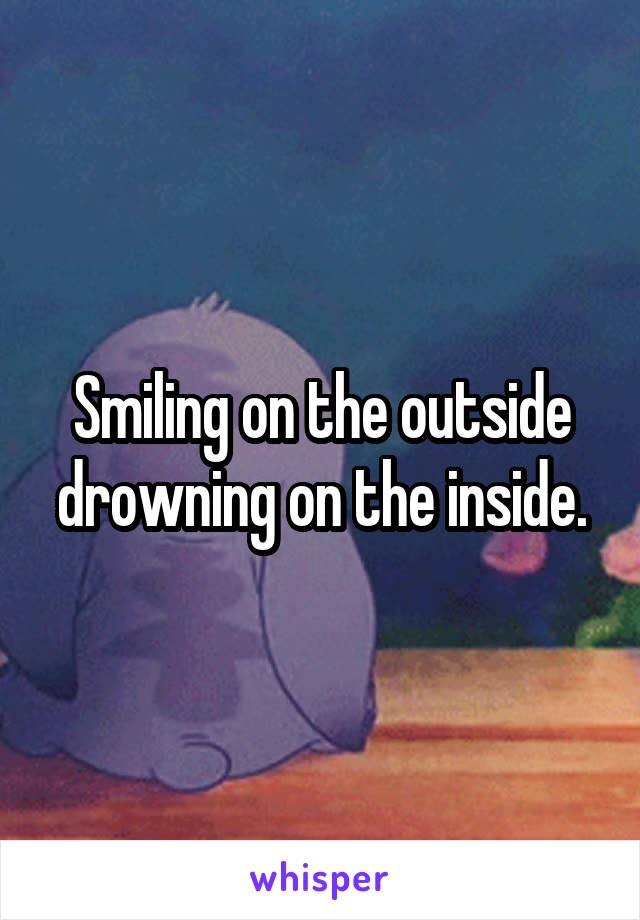 Smiling on the outside drowning on the inside.