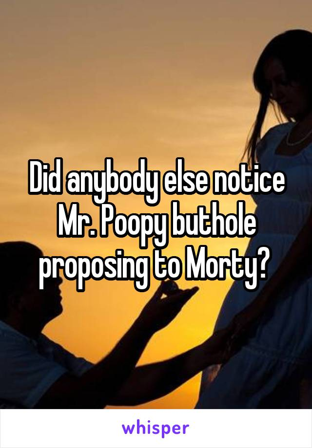 Did anybody else notice Mr. Poopy buthole proposing to Morty?