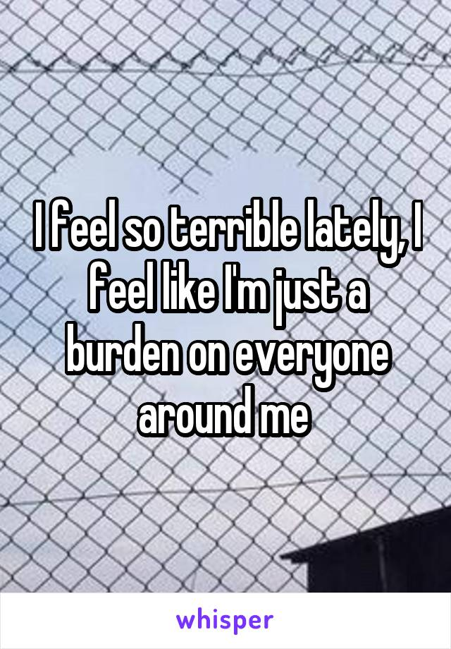 I feel so terrible lately, I feel like I'm just a burden on everyone around me