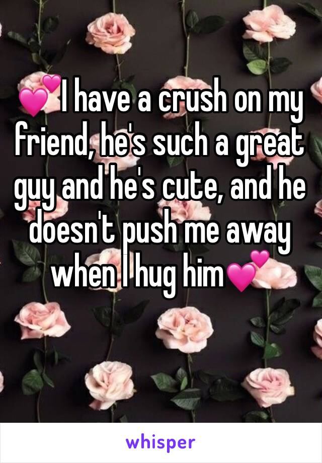 💕I have a crush on my friend, he's such a great guy and he's cute, and he doesn't push me away when I hug him💕