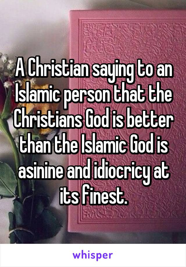 A Christian saying to an Islamic person that the Christians God is better than the Islamic God is asinine and idiocricy at its finest.