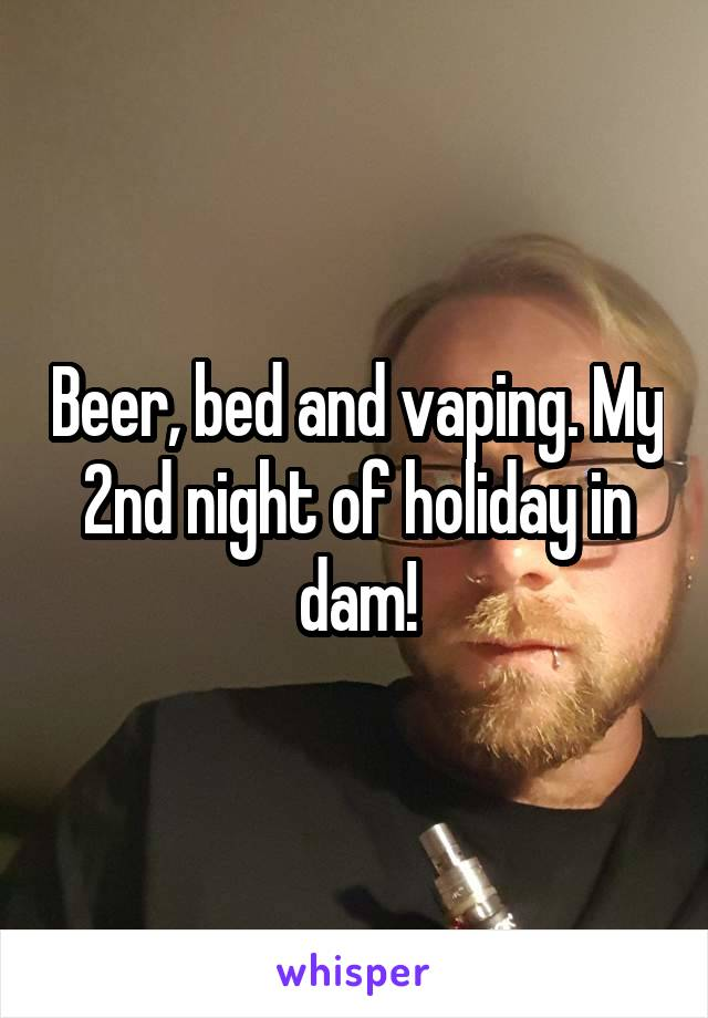 Beer, bed and vaping. My 2nd night of holiday in dam!