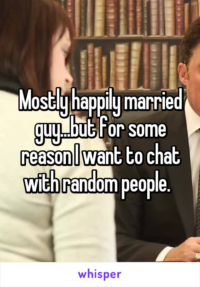Mostly happily married guy...but for some reason I want to chat with random people.