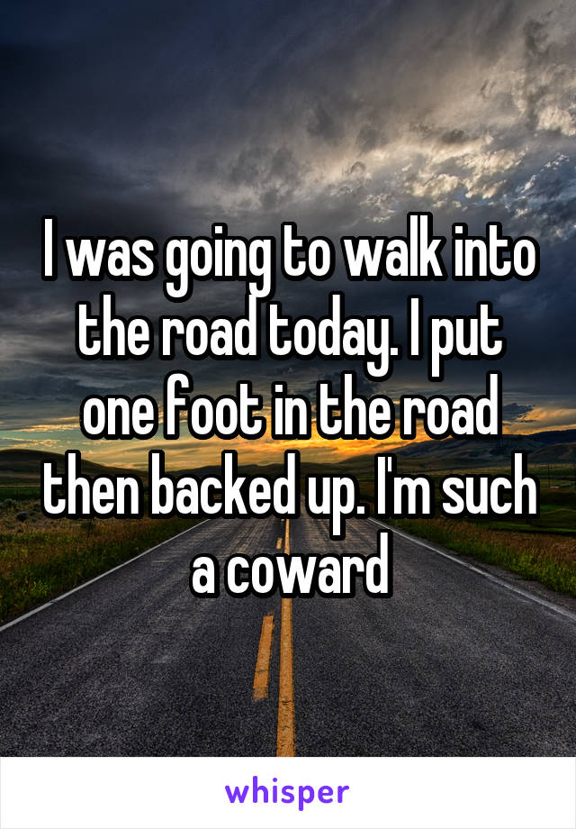 I was going to walk into the road today. I put one foot in the road then backed up. I'm such a coward