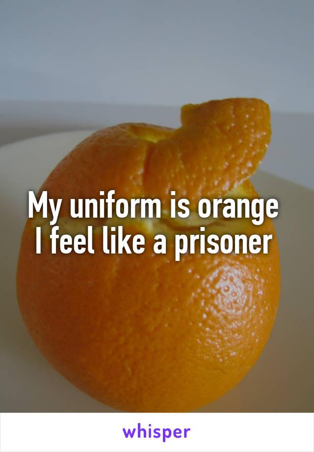 My uniform is orange  I feel like a prisoner