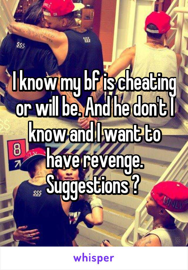 I know my bf is cheating or will be. And he don't I know and I want to have revenge. Suggestions ?