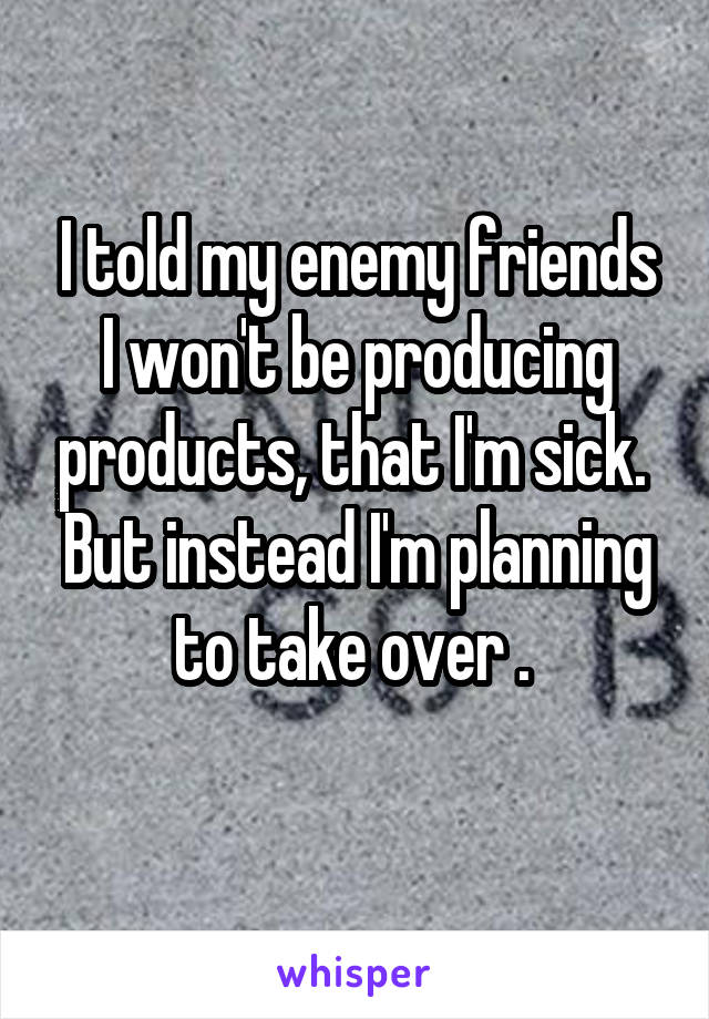 I told my enemy friends I won't be producing products, that I'm sick.  But instead I'm planning to take over .