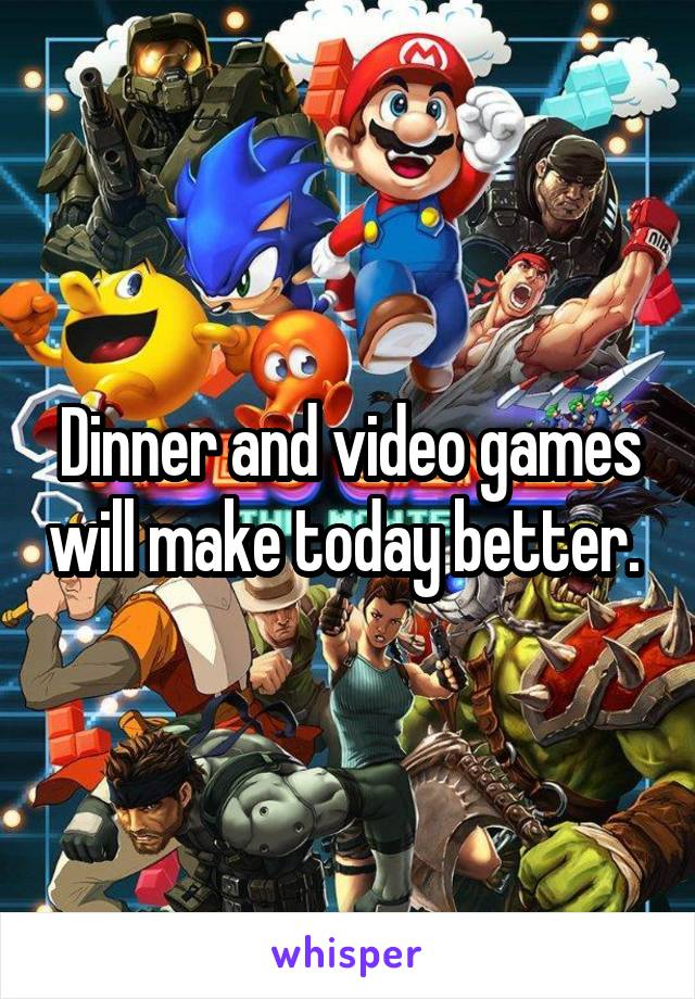 Dinner and video games will make today better.