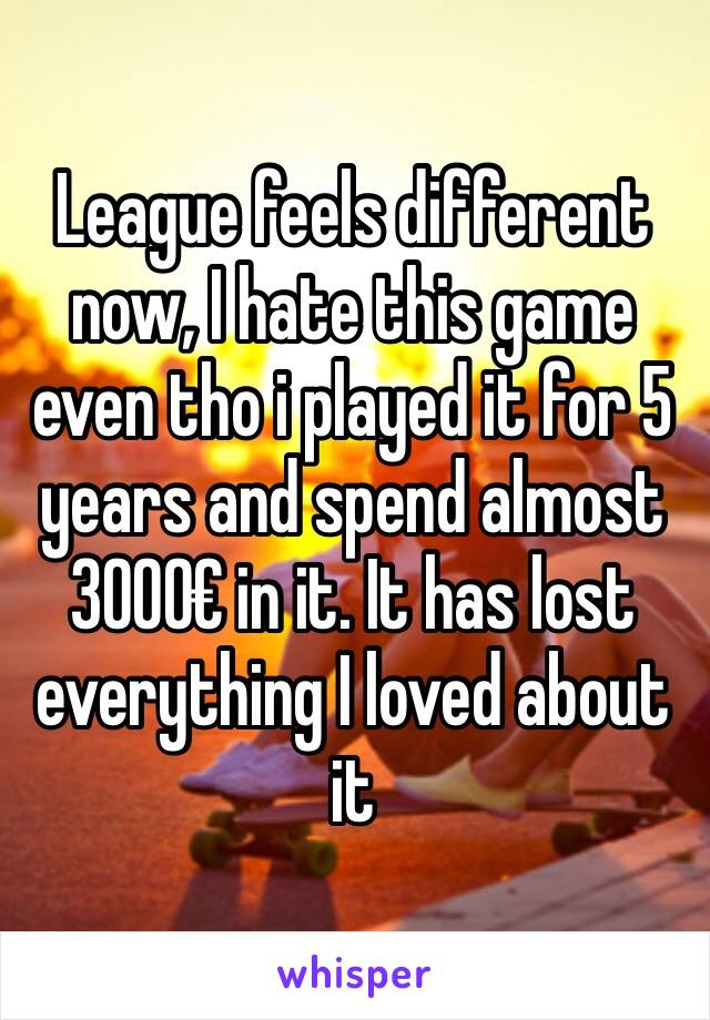 League feels different now, I hate this game even tho i played it for 5 years and spend almost 3000€ in it. It has lost everything I loved about it