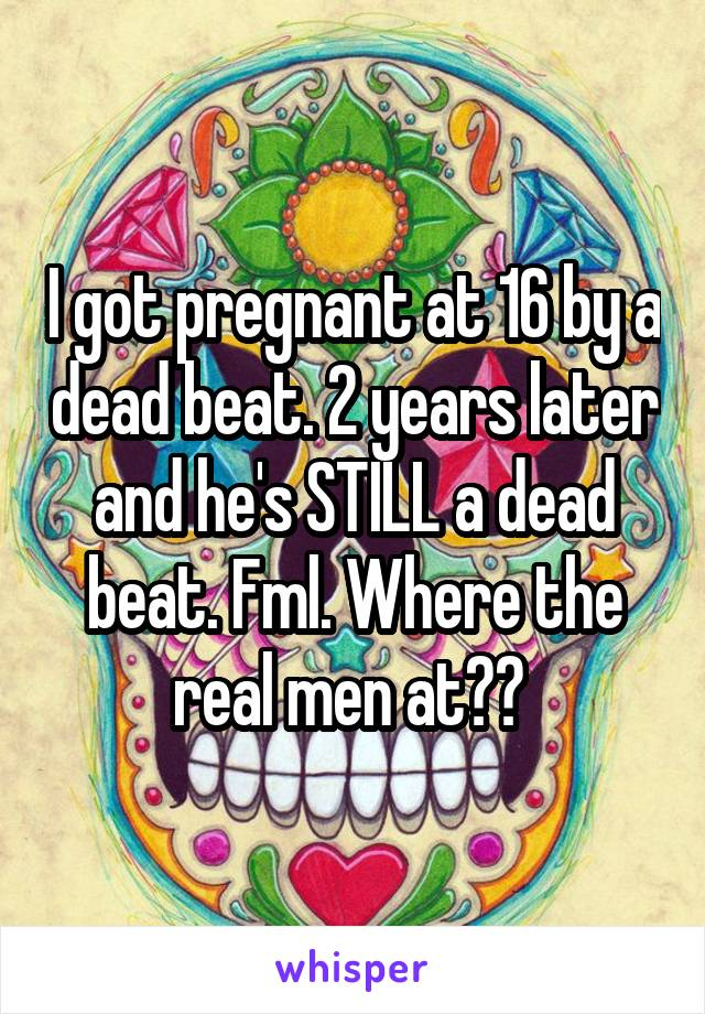 I got pregnant at 16 by a dead beat. 2 years later and he's STILL a dead beat. Fml. Where the real men at??