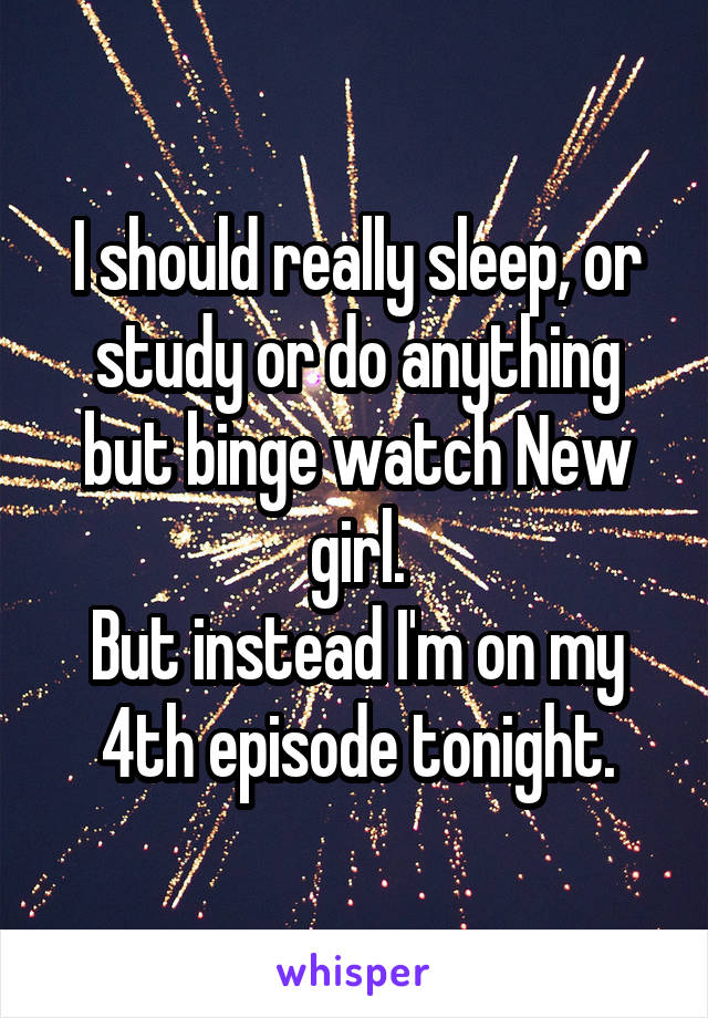 I should really sleep, or study or do anything but binge watch New girl. But instead I'm on my 4th episode tonight.