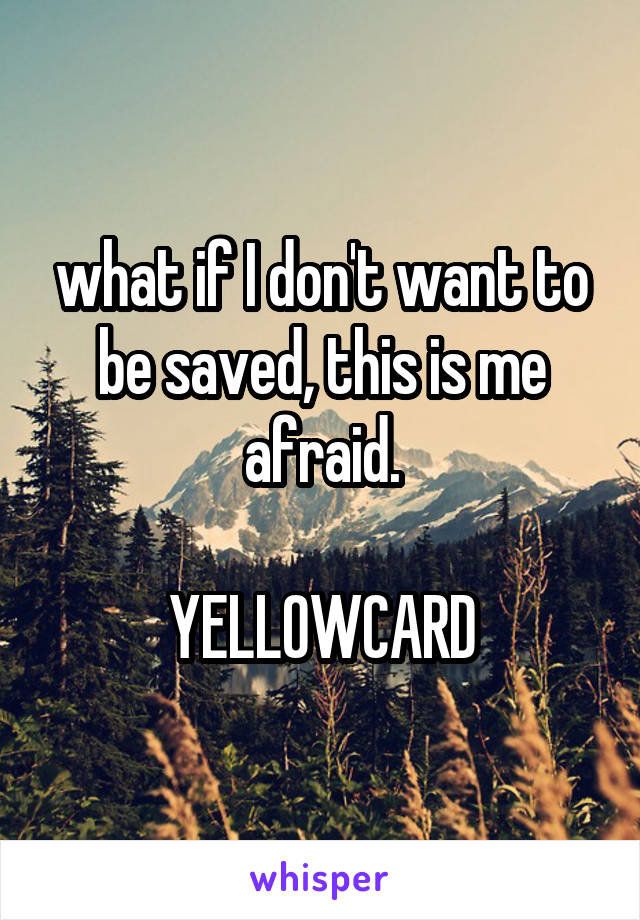 what if I don't want to be saved, this is me afraid.  YELLOWCARD