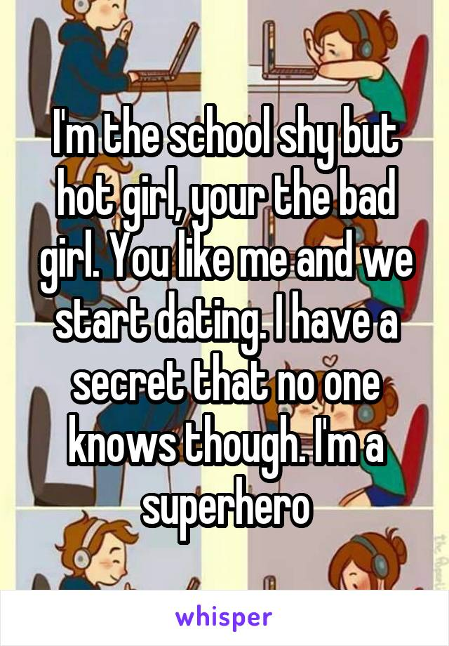 I'm the school shy but hot girl, your the bad girl. You like me and we start dating. I have a secret that no one knows though. I'm a superhero