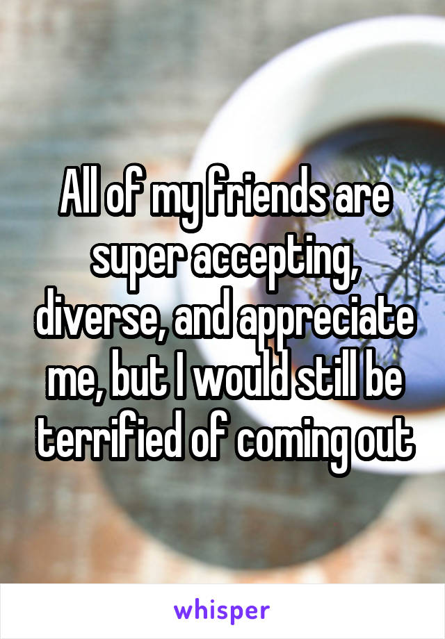All of my friends are super accepting, diverse, and appreciate me, but I would still be terrified of coming out