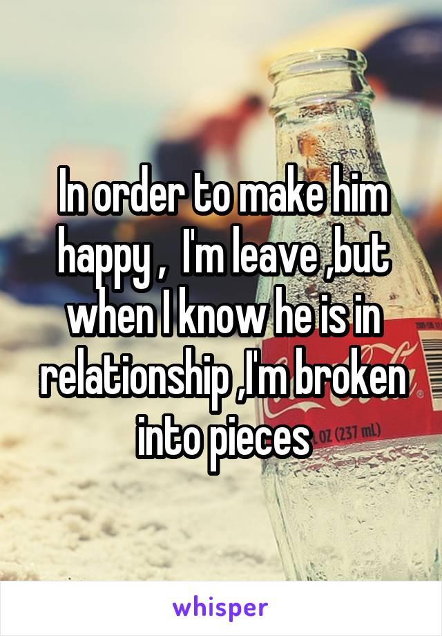 In order to make him happy ,  I'm leave ,but when I know he is in relationship ,I'm broken into pieces