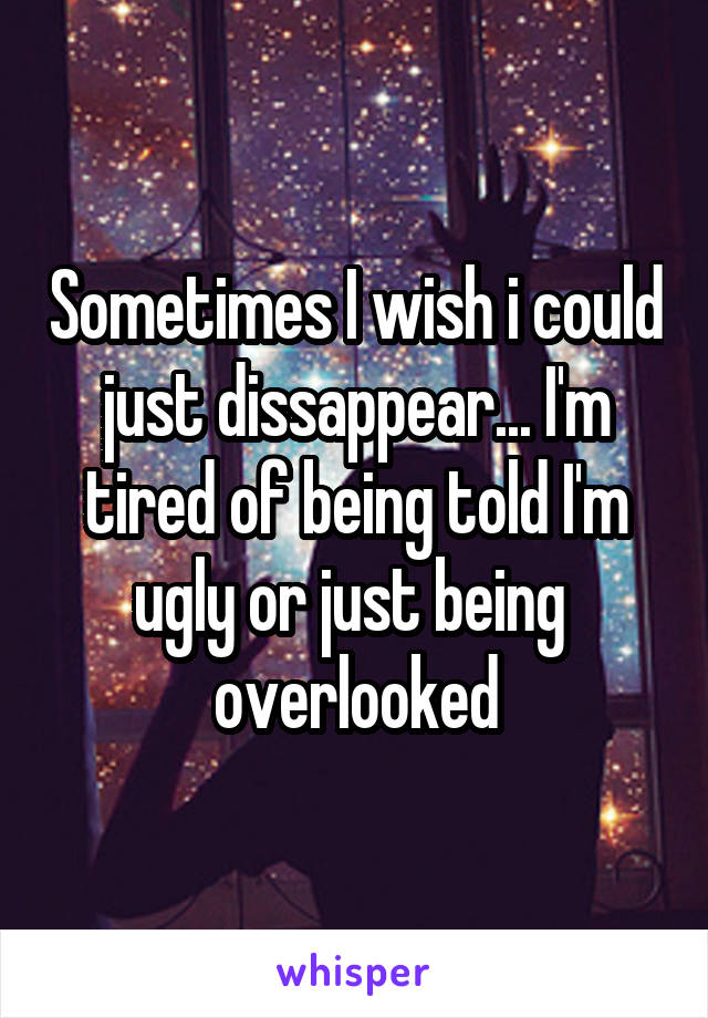 Sometimes I wish i could just dissappear... I'm tired of being told I'm ugly or just being  overlooked
