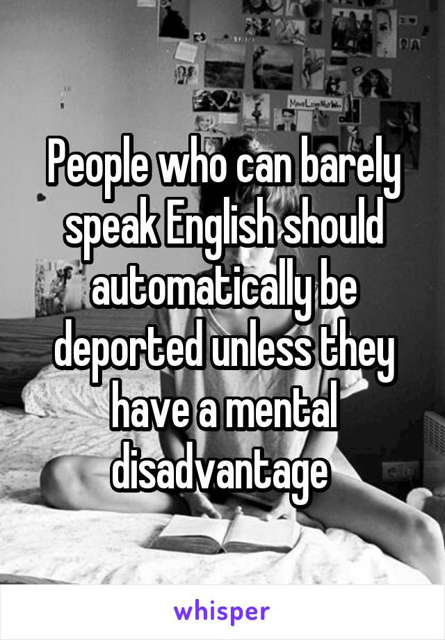 People who can barely speak English should automatically be deported unless they have a mental disadvantage