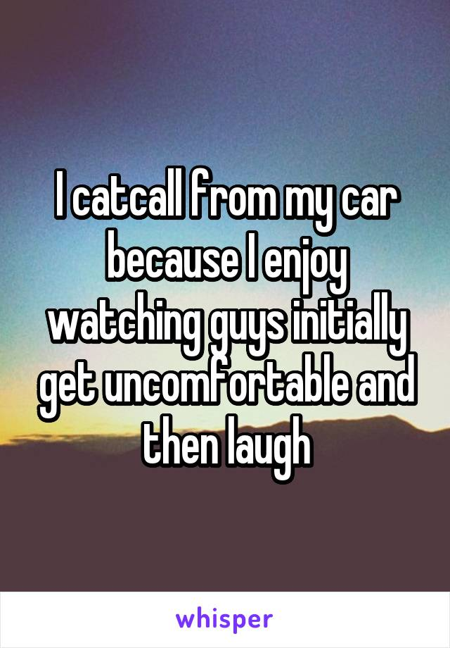 I catcall from my car because I enjoy watching guys initially get uncomfortable and then laugh