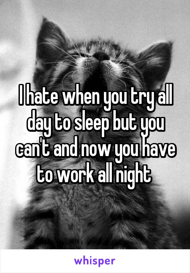 I hate when you try all day to sleep but you can't and now you have to work all night
