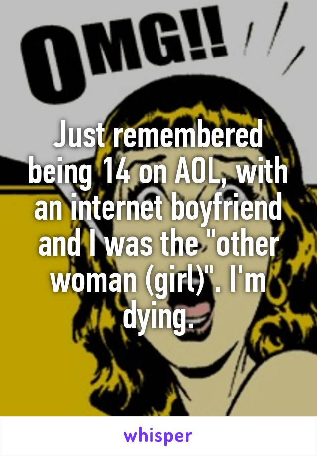 """Just remembered being 14 on AOL, with an internet boyfriend and I was the """"other woman (girl)"""". I'm dying."""