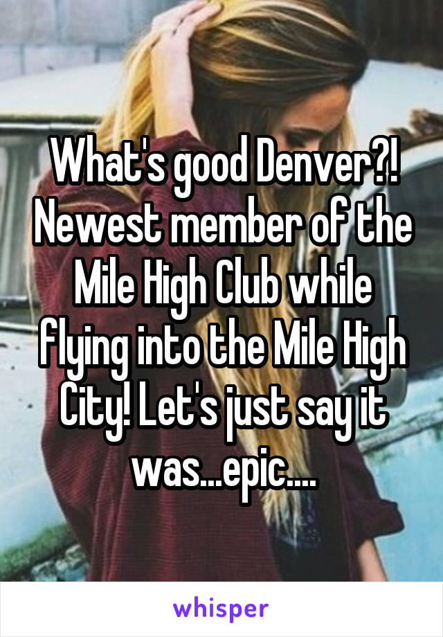 What's good Denver?! Newest member of the Mile High Club while flying into the Mile High City! Let's just say it was...epic....