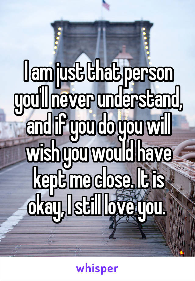 I am just that person you'll never understand, and if you do you will wish you would have kept me close. It is okay, I still love you.
