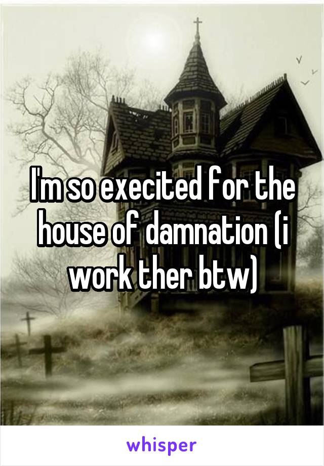 I'm so execited for the house of damnation (i work ther btw)