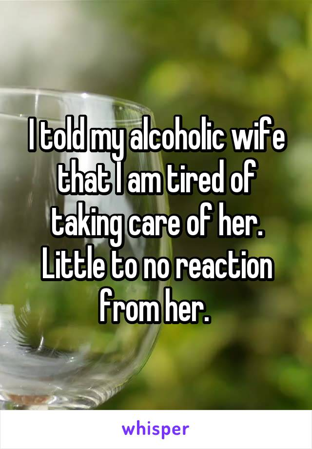 I told my alcoholic wife that I am tired of taking care of her. Little to no reaction from her.