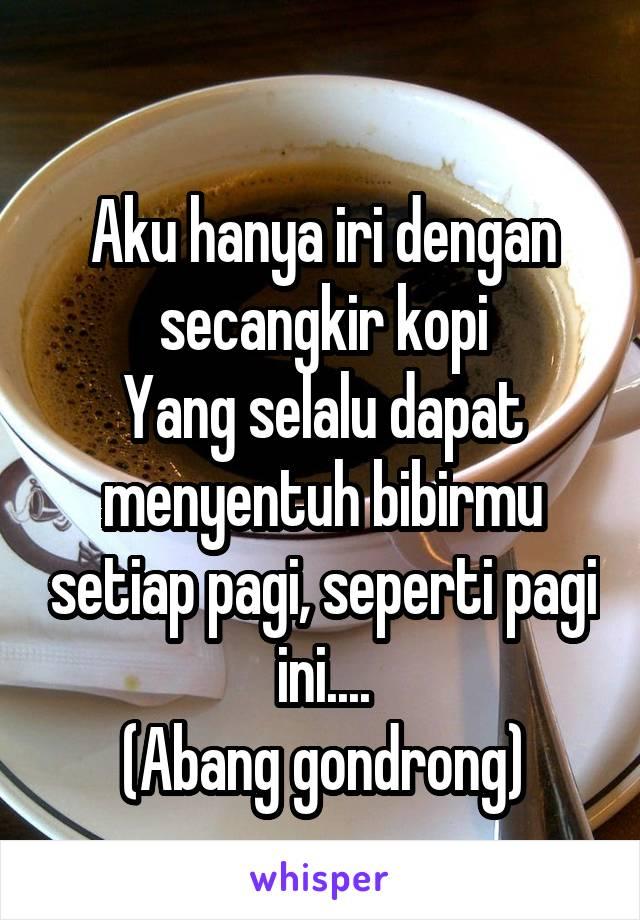 Aku hanya iri dengan secangkir kopi Yang selalu dapat menyentuh bibirmu setiap pagi, seperti pagi ini.... (Abang gondrong)