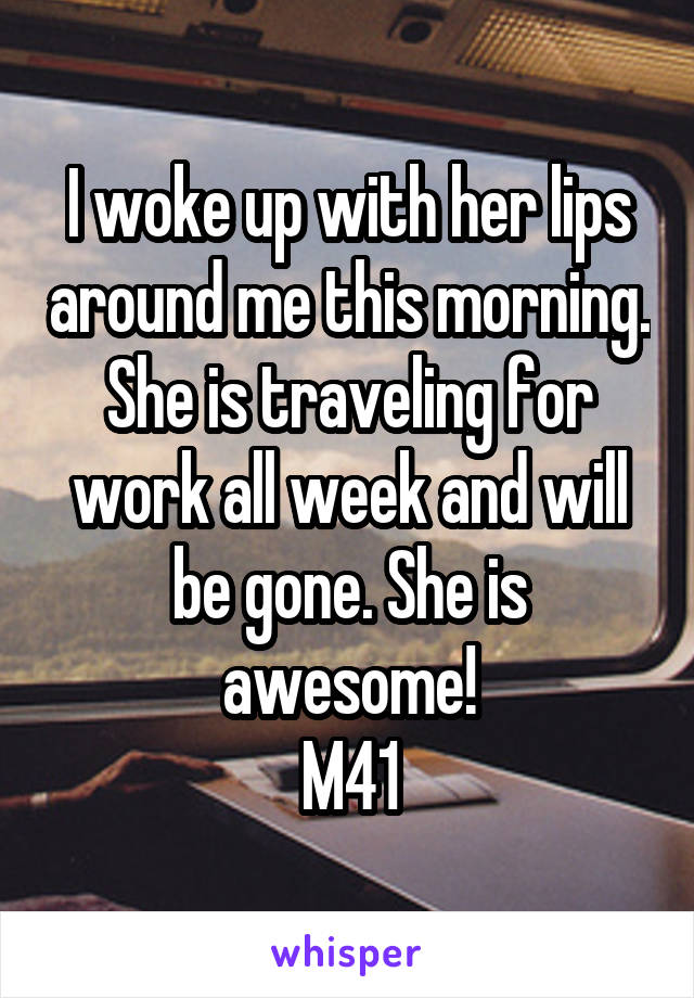 I woke up with her lips around me this morning. She is traveling for work all week and will be gone. She is awesome! M41