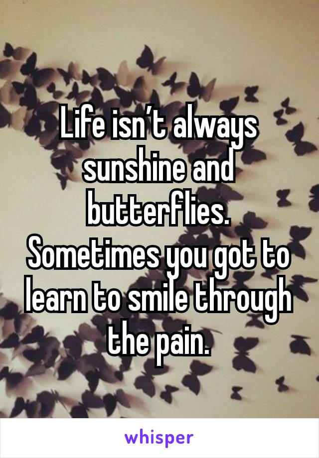 Life isn't always sunshine and butterflies. Sometimes you got to learn to smile through the pain.