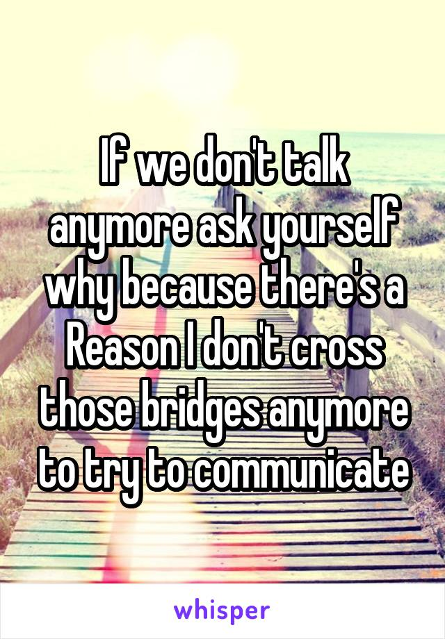 If we don't talk anymore ask yourself why because there's a Reason I don't cross those bridges anymore to try to communicate