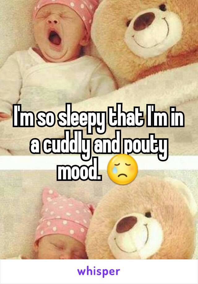 I'm so sleepy that I'm in a cuddly and pouty mood. 😢