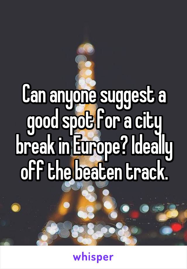 Can anyone suggest a good spot for a city break in Europe? Ideally off the beaten track.