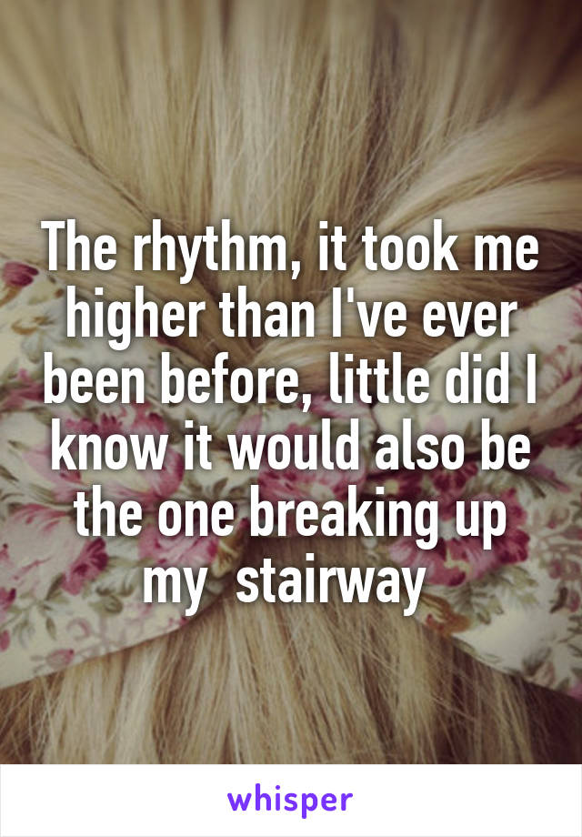 The rhythm, it took me higher than I've ever been before, little did I know it would also be the one breaking up my  stairway
