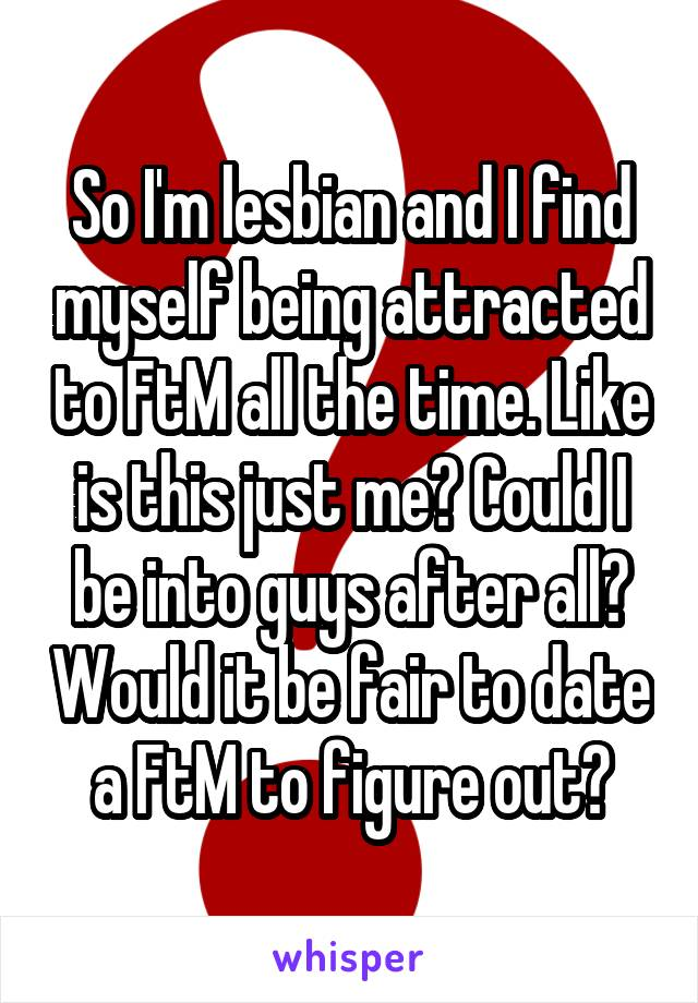 So I'm lesbian and I find myself being attracted to FtM all the time. Like is this just me? Could I be into guys after all? Would it be fair to date a FtM to figure out?