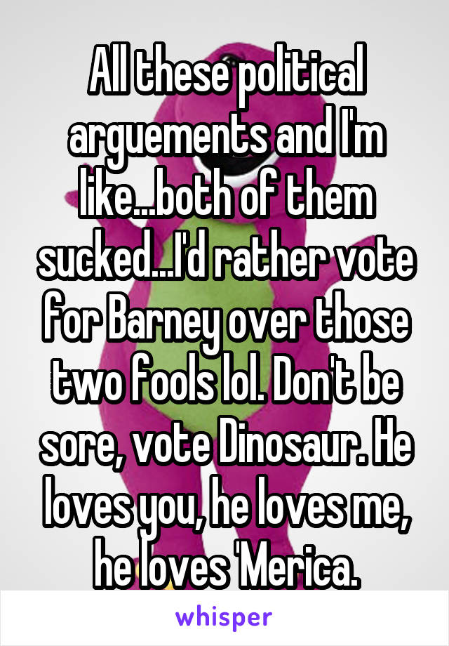 All these political arguements and I'm like...both of them sucked...I'd rather vote for Barney over those two fools lol. Don't be sore, vote Dinosaur. He loves you, he loves me, he loves 'Merica.