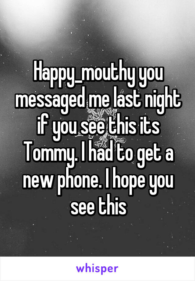 Happy_mouthy you messaged me last night if you see this its Tommy. I had to get a new phone. I hope you see this