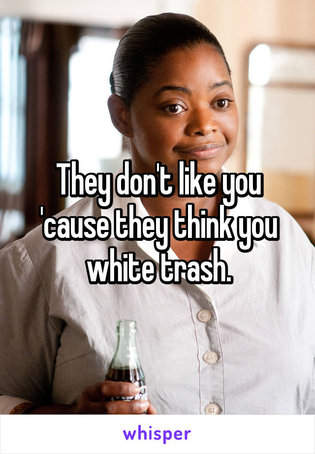 They don't like you 'cause they think you white trash.