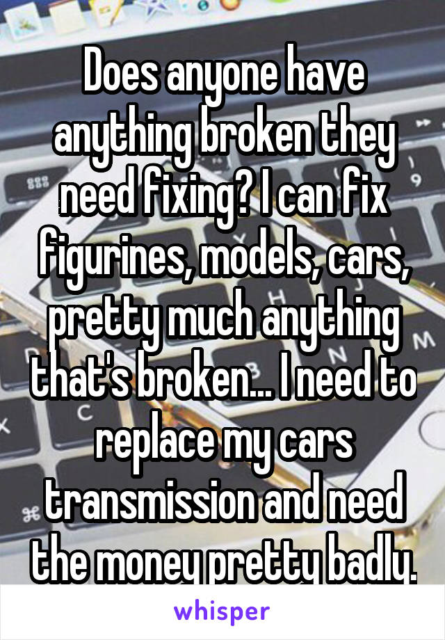 Does anyone have anything broken they need fixing? I can fix figurines, models, cars, pretty much anything that's broken... I need to replace my cars transmission and need the money pretty badly.