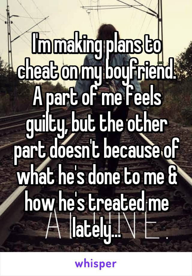 I'm making plans to cheat on my boyfriend. A part of me feels guilty, but the other part doesn't because of what he's done to me & how he's treated me lately...