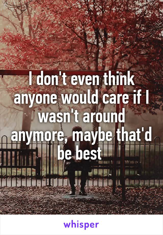 I don't even think anyone would care if I wasn't around anymore, maybe that'd be best