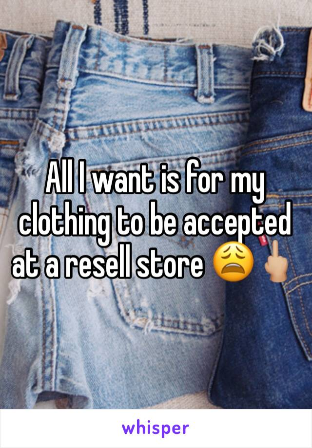 All I want is for my clothing to be accepted at a resell store 😩🖕🏼
