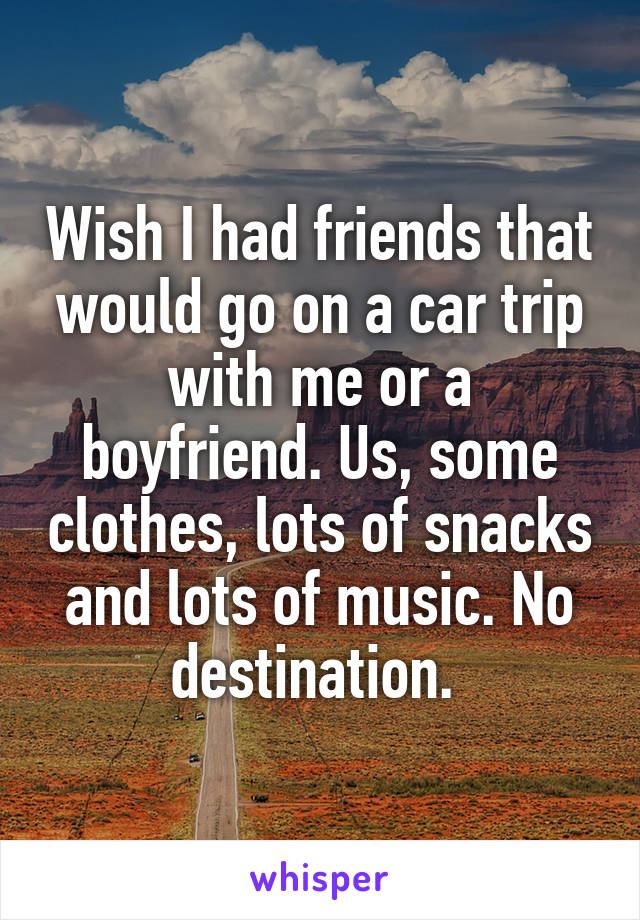 Wish I had friends that would go on a car trip with me or a boyfriend. Us, some clothes, lots of snacks and lots of music. No destination.